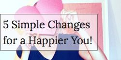 5 Simple Changes for a Happier You